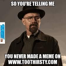 Heisenberg Meme - stay thirsty meme maker image memes at relatably com