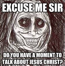 Jesus Christ How Horrifying Meme - excuse me sir do you have a moment to talk about jesus christ