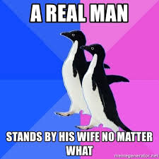 Meme Socially Awkward Penguin - a real man stands by his wife no matter what socially awkward