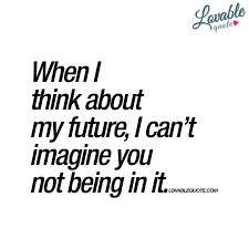 Love Being Me Quotes by When I Think About My Future I Can U0027t Imagine You Not Being In It