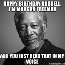 Russell Meme - happy birthday russell i m morgan freeman and you just read that