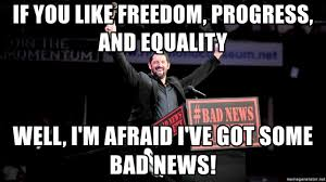 Bad News Barrett Meme - if you like freedom progress and equality well i m afraid i ve