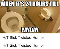when it s 24 hours till payday ht sick twisted humor ht sick twisted