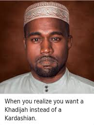 Kanye Memes - when you realize you want a khadijah instead of a kardashian