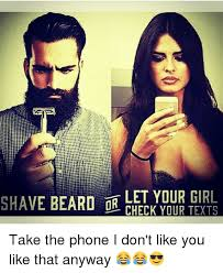 Beard Shaving Meme - shave beard or let your girl check your texts take the phone i don t