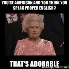 Proper English Meme - you re american and you think you speak proper english that s