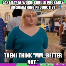 Last Day Of Work Meme - last day at work should probably do something productive then i
