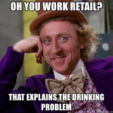 Drinking Problem Meme - oh you work retail that explains the drinking problem willy wonka