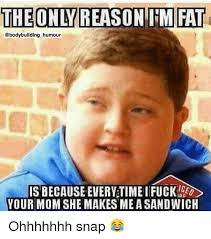 I M Fat Meme - the only reason im fat humour is because every time ifucke your mom