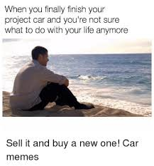 Project Car Memes - when you finally finish your project car and you re not sure what to
