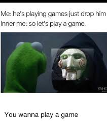 Play All The Games Meme - 25 best memes about you wanna play a game you wanna play a