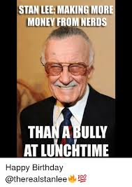 Nerd Birthday Meme - stan lee makingmore money from nerds than a bully at lunchtime