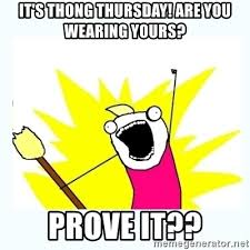 Thong Thursday Memes - it s thong thursday are you wearing yours prove it all the
