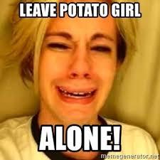 Potato Girl Meme - leave potato girl alone chris crocker meme generator