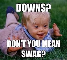 Downs Memes - downs don t you mean swag ups and downs syndrome quickmeme