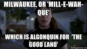 Milwaukee Meme - milwaukee or mill e wah que which is algonquin for the good land