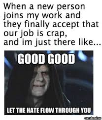Let The Hate Flow Through You Meme - new person old hate work humor humor and funny quotes