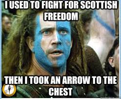 Braveheart Freedom Meme - i used to fight for scottish freedom then i took an arrow to the