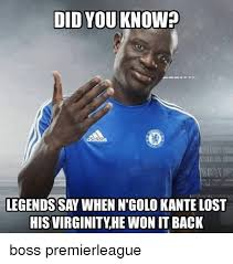 Kant Memes - did you know legends say when ngolo kante lost his virginity he