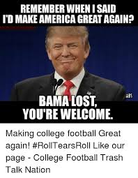 College Football Memes - remember when isaid ito makeamericagreatagain bs bama lost you re