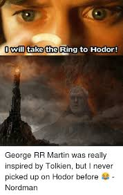 George Rr Martin Meme - o will take the ring to hodor george rr martin was really inspired