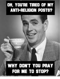 Anti Religion Memes - oh you re tired of my anti religion posts why don t you pray for me