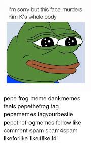 Frog Face Meme - i m sorry but this face murders kim k s whole body pepe frog meme