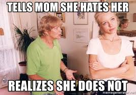 Mother Daughter Memes - tells mom she hates her realizes she does not mother daughter