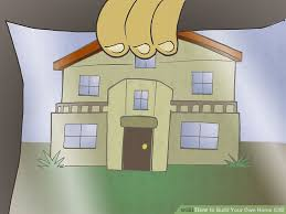 how to build your home the best way to build your own home us wikihow