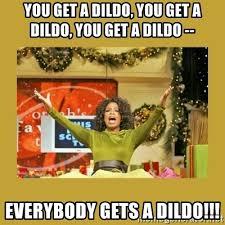 Meme Dildo - you get a dildo you get a dildo you get a dildo everybody gets