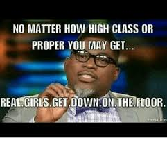 Get Down Meme - no matter how high class or proper you may get real girls get down