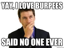 Burpees Meme - yay i love burpees said no one ever said no one quickmeme