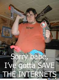 Internets Meme - sorry babe i ve gotta save the internets by serkan meme center