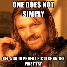 one does not simply get a good profile picture on the first try