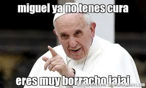 Miguel Memes - miguel ya no tenes cura eres muy borracho jajaj meme de papa