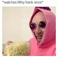 Filthy Frank Memes - watches filthy frank once meme on me me