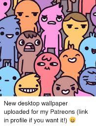 Wallpaper Memes - new desktop wallpaper uploaded for my patreons link in profile if