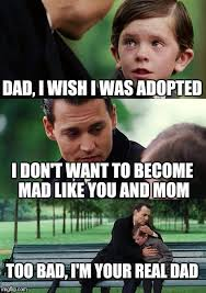 Mad Mom Meme - dad i wish i was adopted i don t want to become mad like you and