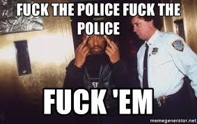Fuck The Police Meme - fuck the police fuck the police fuck em tupac fuck the police
