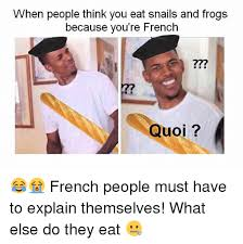 Meme French - when people think you eat snails and frogs because you re french