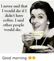Good Morning Funny Meme - i never said that i would die if i didn t have coffee i said other