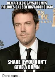 Ben Affleck Meme - ben affleck says trumps policies caused hisalcoholism en be ard s 0