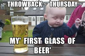 Throwback Thursday Meme - throwback thursday my first glass of beer drunk baby 1