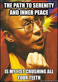 Inner Peace Meme - the path to serenity and inner peace is my fist crushing all your