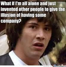 All Alone Meme - conspiracy keanu all alone by sioraf meme center