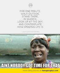Ain T Nobody Got Time For That Meme - contemplate about life ain t nobody got time for that funny pictures