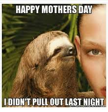 Mothers Day Memes - happy mothers day i didnt pull out last night meme on esmemes com