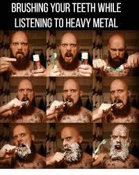 Heavy Metal Meme - brushing your teeth while listening to heavy metal meme on me me
