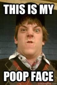 Poop Face Meme - this is my poop face pooper quickmeme