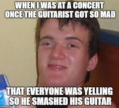 So Mad Meme - i was at a concert once the guitarist got so mad that everyone